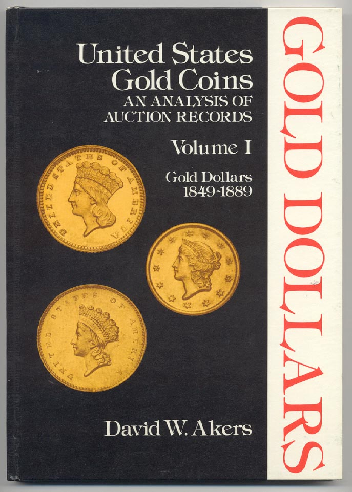 United States Gold Coins An Analysis of Auction Records Volume I Gold Dollars 1849 - 1889 By David W. Akers