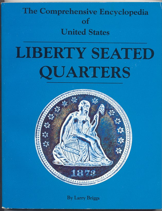 The Comprehensive Encyclopedia of United States Liberty Seated Quarters by Larry Briggs
