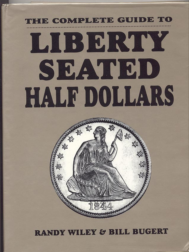 The Complete Guide To Liberty Seated Half Dollars by Randy Wiley and Bill Bugert