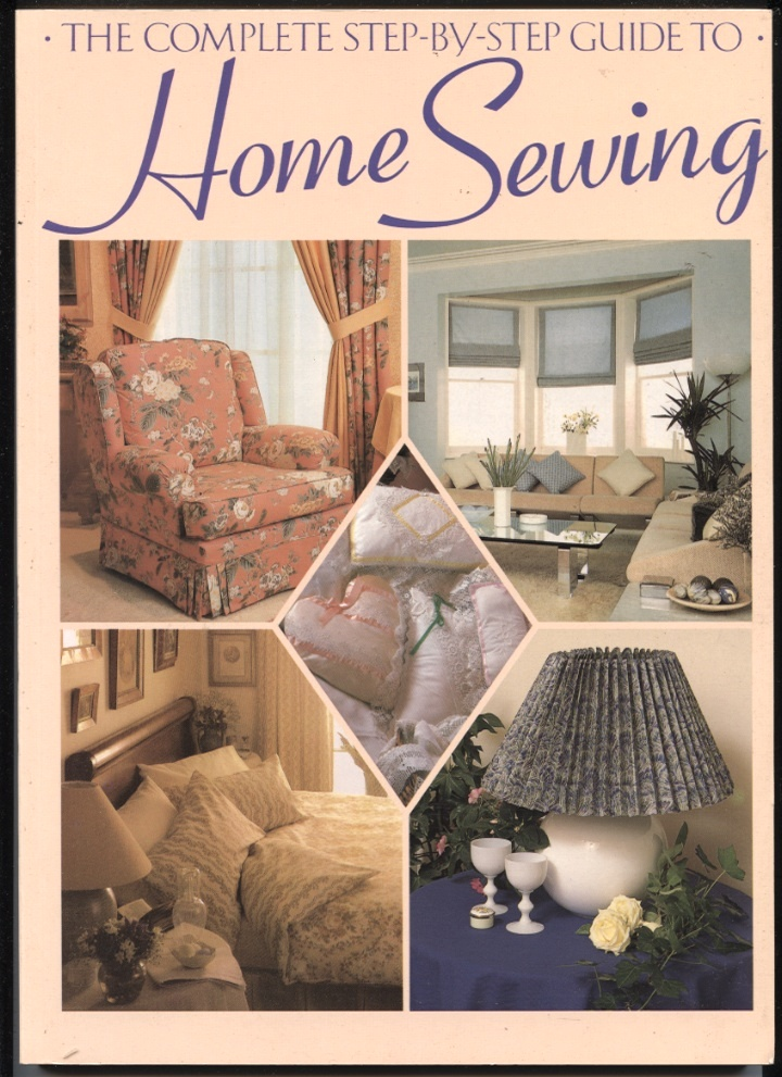 The Complete Step By Step Guide to Home Sewing by Jeanne Argent Published 1990