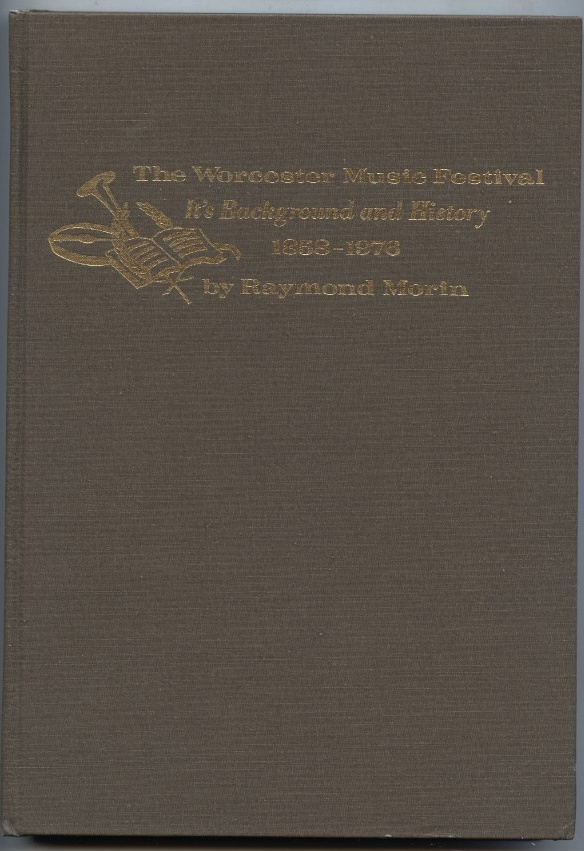 The Worcester Music Festival It's Background and History 1858 - 1976 by Raymond Morin Published 1976