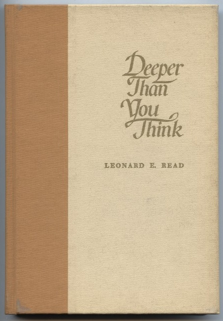 Deeper Than You Think by Leonard Read Published 1967
