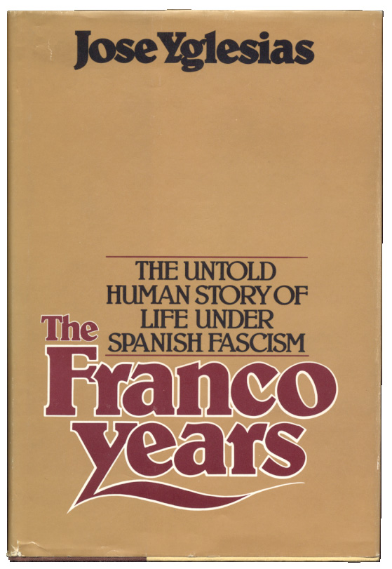 The Franco Years The Untold Human Story of Spanish Life Under Spanish Fascism by Jose Yglesias Published 1977